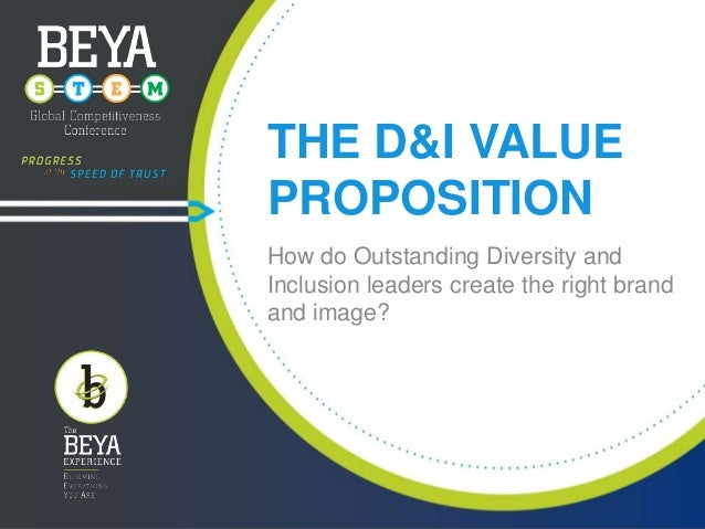 THE D&I VALUE PROPOSITION How do Outstanding Diversity and Inclusion leaders create the right brand and image?