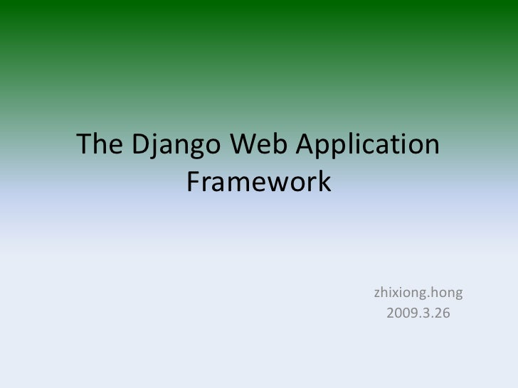 The Django Web Application         Framework                        zhixiong.hong                        2009.3.26