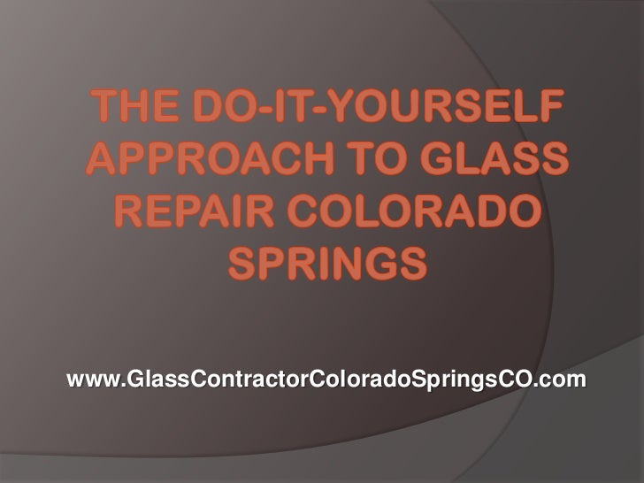 The Do-It-Yourself Approach to Glass Repair Colorado Springs<br />www.GlassContractorColoradoSpringsCO.com<br />