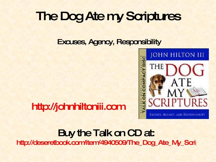 The Dog Ate my Scriptures  Excuses, Agency, Responsibility http://johnhiltoniii.com   Buy the Talk on CD at: http://desere...