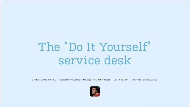 "CHRISTOPHE CAPEL • SENIOR PRODUCT MARKETING MANAGER • ATLASSIAN • @CHRISTOPHECAPEL The ""Do It Yourself"" service desk"