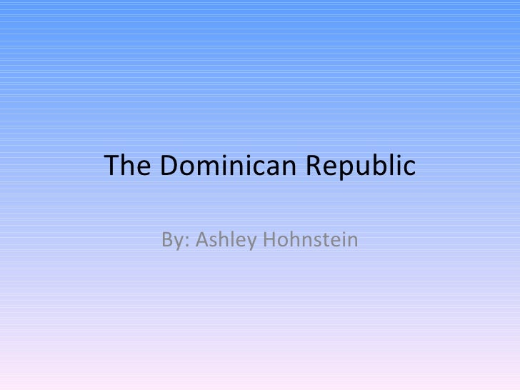 The Dominican Republic    By: Ashley Hohnstein