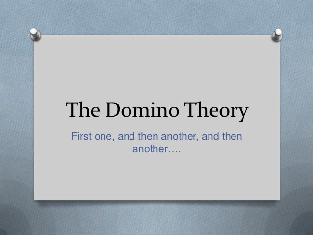 The Domino Theory First one, and then another, and then another….