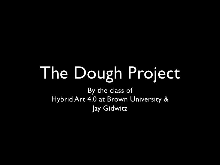 The Dough Project             By the class of  Hybrid Art 4.0 at Brown University &               Jay Gidwitz