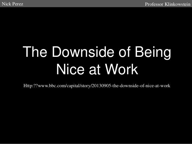 Nick Perez  Professor Klinkowstein  The Downside of Being Nice at Work Http:??www.bbc.com/capital/story/20130905-the-downs...