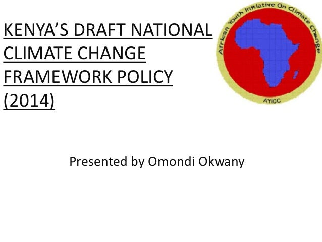 KENYA'S DRAFT NATIONAL CLIMATE CHANGE FRAMEWORK POLICY (2014) Presented by Omondi Okwany