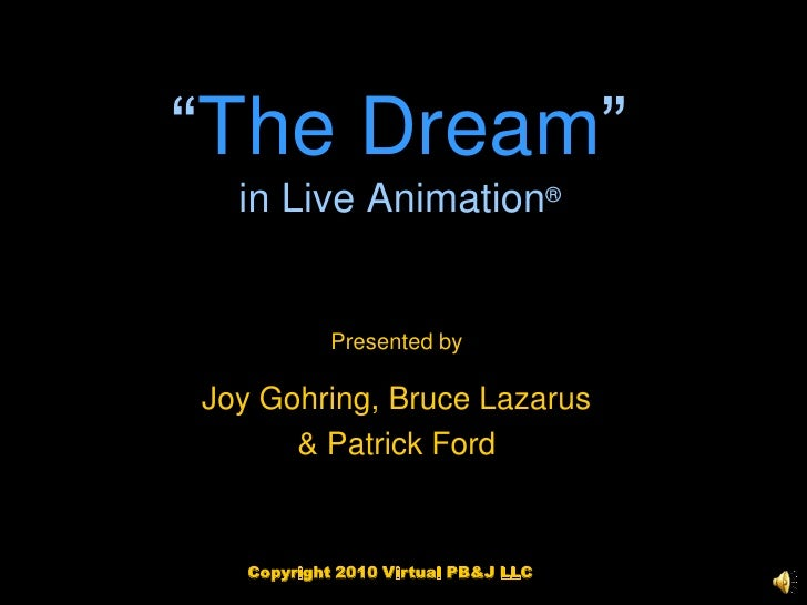 """""""The Dream""""in Live Animation®<br />Presented by<br />Joy Gohring, Bruce Lazarus<br />& Patrick Ford<br />Copyright 2010 Vi..."""