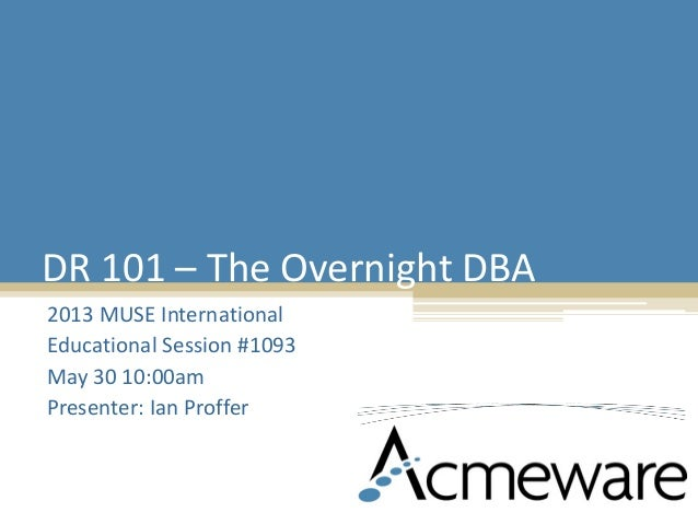 DR 101 – The Overnight DBA 2013 MUSE International Educational Session #1093 May 30 10:00am Presenter: Ian Proffer