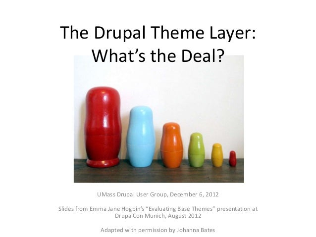 The Drupal Theme Layer:   What's the Deal?             UMass Drupal User Group, December 6, 2012Slides from Emma Jane Hogb...