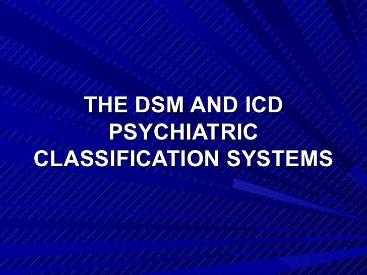 THE DSM AND ICD     PSYCHIATRICCLASSIFICATION SYSTEMS
