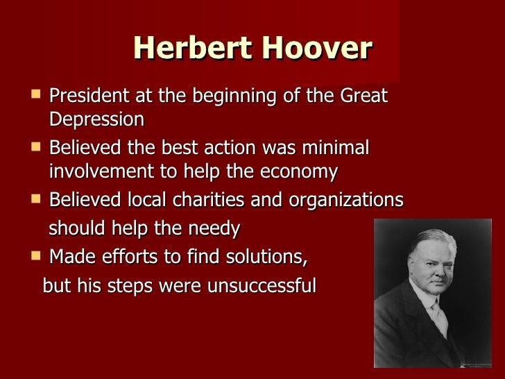 Herbert Hoover <ul><li>President at the beginning of the Great Depression </li></ul><ul><li>Believed the best action was m...