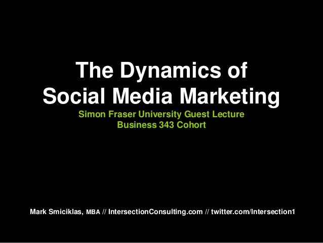 The Dynamics of Social Media Marketing Simon Fraser University Guest Lecture Business 343 Cohort Mark Smiciklas, MBA // In...