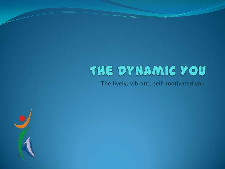The Dynamic You<br />The lively, vibrant, self-motivated you<br />