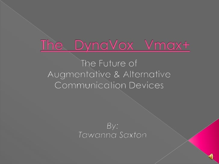 The   DynaVox   Vmax+<br />The Future of <br />Augmentative & Alternative Communication Devices <br />By:<br />Tawanna Sax...
