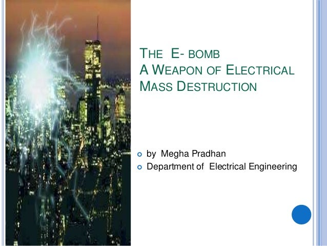 THE E- BOMBA WEAPON OF ELECTRICALMASS DESTRUCTION   by Megha Pradhan   Department of Electrical Engineering