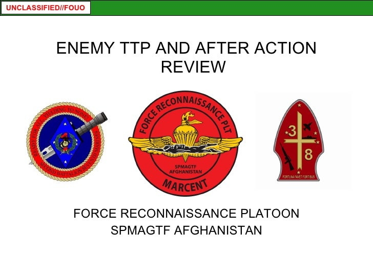 <ul><li>ENEMY TTP AND AFTER ACTION REVIEW </li></ul><ul><li>FORCE RECONNAISSANCE PLATOON </li></ul><ul><li>SPMAGTF AFGHANI...