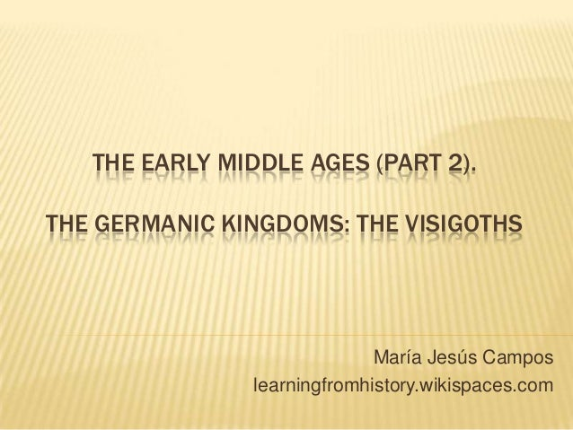THE EARLY MIDDLE AGES (PART 2). THE GERMANIC KINGDOMS: THE VISIGOTHS María Jesús Campos learningfromhistory.wikispaces.com