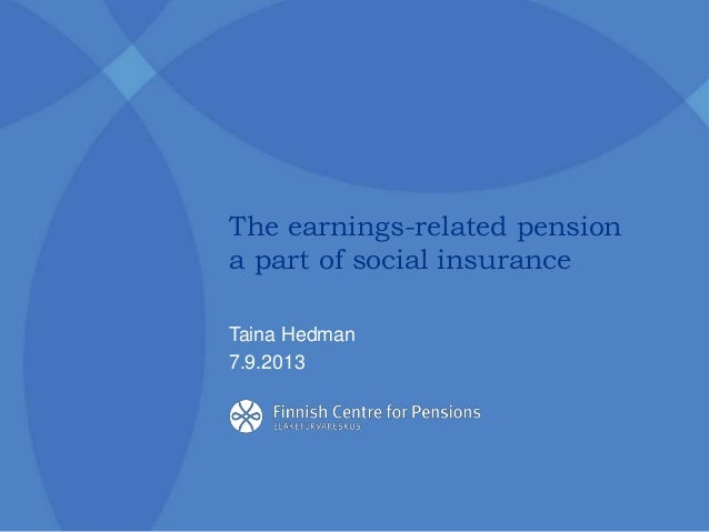 The earnings-related pension a part of social insurance Taina Hedman 7.9.2013