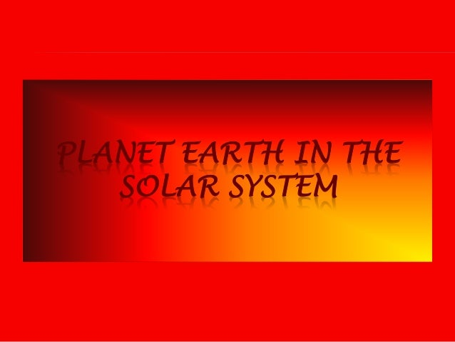 PLANET EARTH IN THE SOLAR SYSTEM