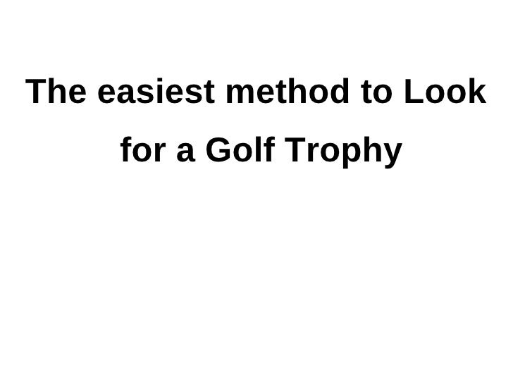 The easiest method to Look     for a Golf Trophy