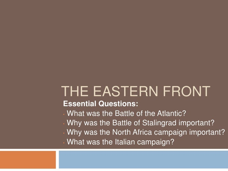 THE EASTERN FRONT Essential Questions: • What was the Battle of the Atlantic?  • Why was the Battle of Stalingrad importan...