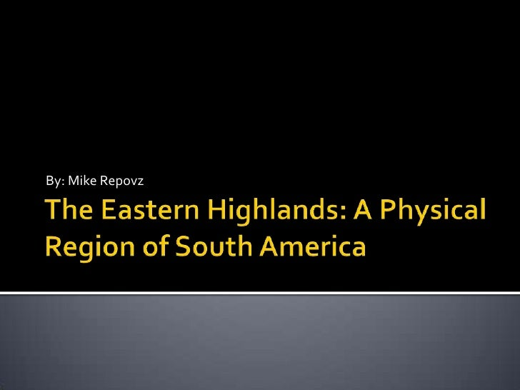 The Eastern Highlands: A Physical Region of South America<br />By: Mike Repovz<br />