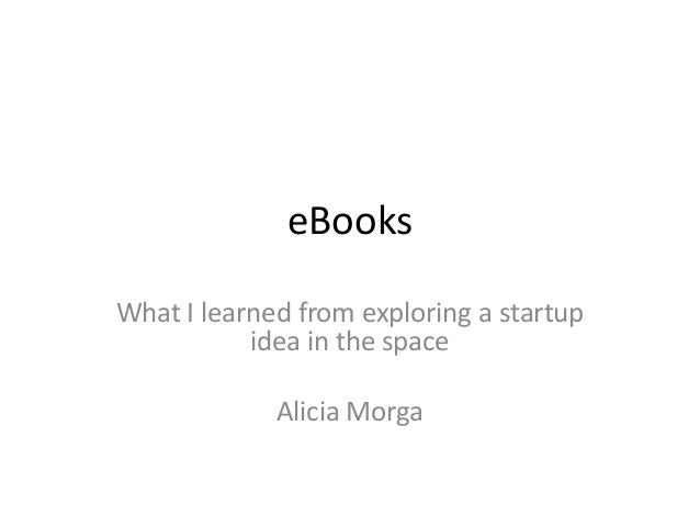 eBooksWhat I learned from exploring a startup           idea in the space             Alicia Morga