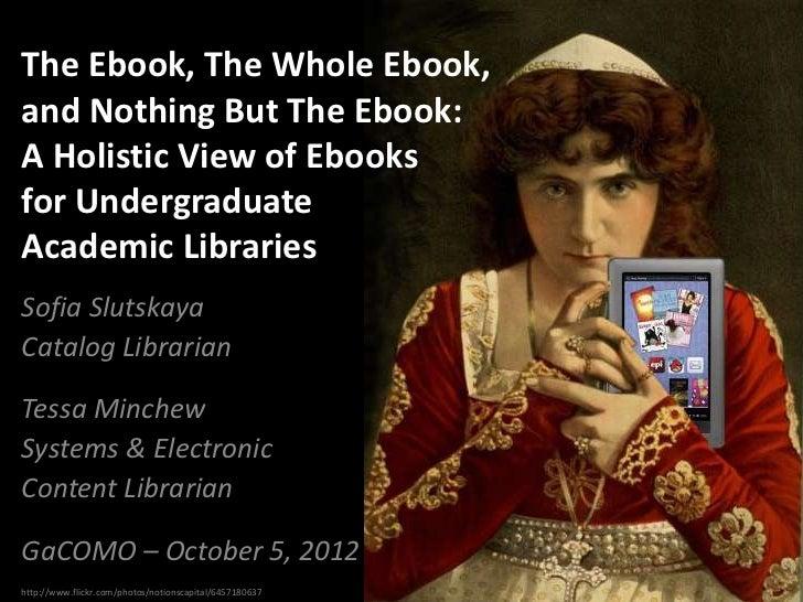 The Ebook, The Whole Ebook,and Nothing But The Ebook:A Holistic View of Ebooksfor UndergraduateAcademic LibrariesSofia Slu...
