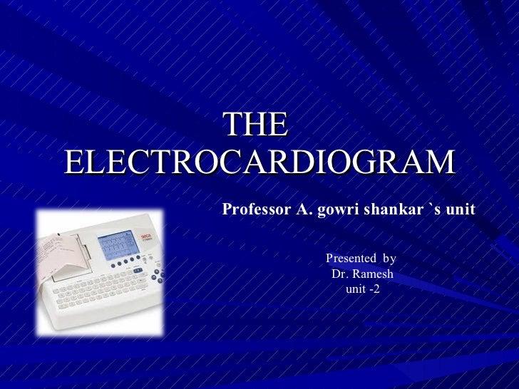 THE  ELECTROCARDIOGRAM Professor A. gowri shankar `s unit Presented  by Dr. Ramesh unit -2