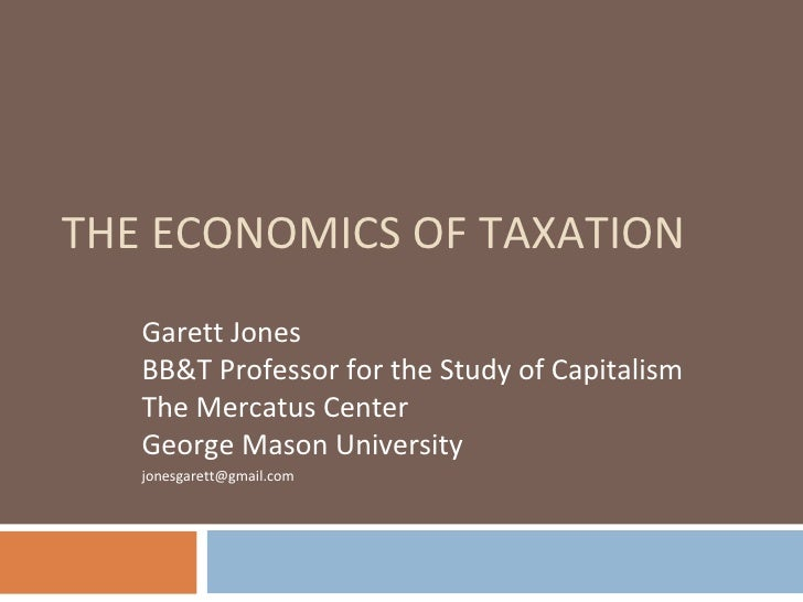 THE ECONOMICS OF TAXATION Garett Jones BB&T Professor for the Study of Capitalism The Mercatus Center George Mason Univers...