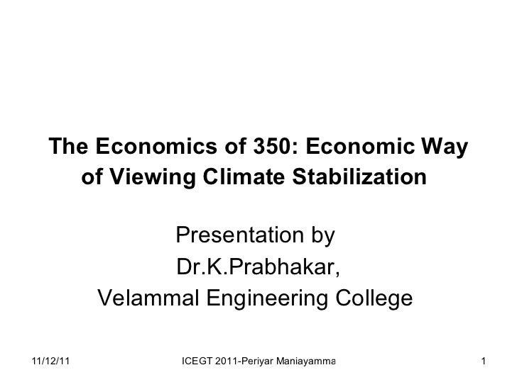 The Economics of 350: Economic Way of Viewing Climate Stabilization   Presentation by  Dr.K.Prabhakar, Velammal Engineerin...