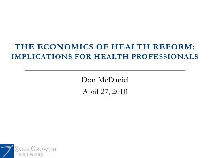 THE ECONOMICS OF HEALTH REFORM: IMPLICATIONS FOR HEALTH PROFESSIONALS                Don McDaniel              April 27, 2...