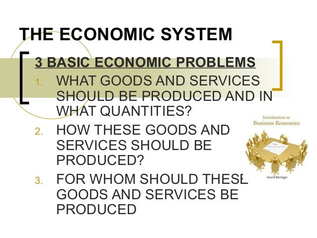 THE ECONOMIC SYSTEM 3 BASIC ECONOMIC PROBLEMS 1. WHAT GOODS AND SERVICES SHOULD BE PRODUCED AND IN WHAT QUANTITIES? 2. HOW...