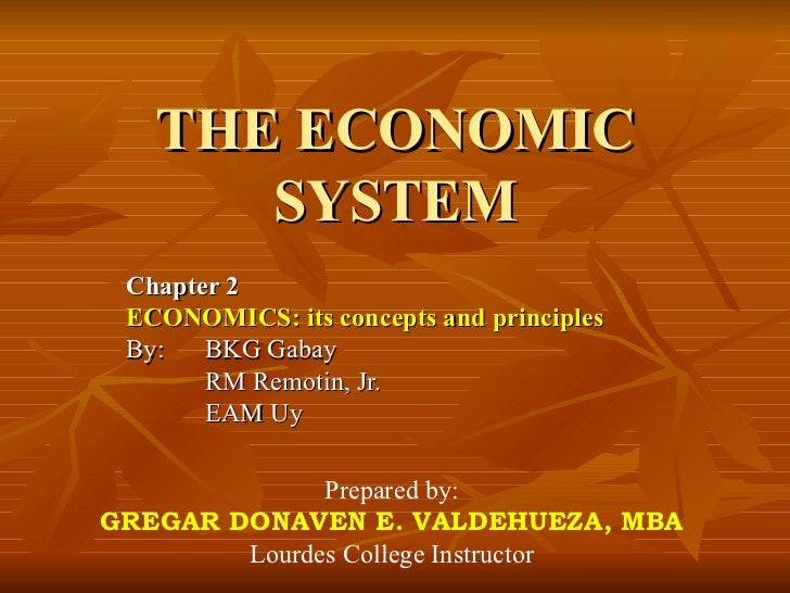 THE ECONOMIC       SYSTEM  Chapter 2  ECONOMICS: its concepts and principles  By:   BKG Gabay        RM Remotin, Jr.      ...