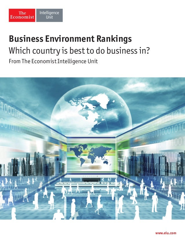 Business Environment Rankings Which country is best to do business in? From The Economist Intelligence Unit www.eiu.com