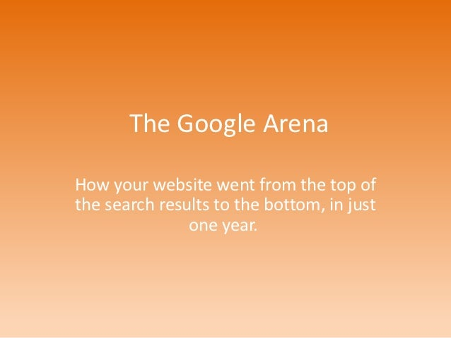 The Google ArenaHow your website went from the top ofthe search results to the bottom, in just               one year.
