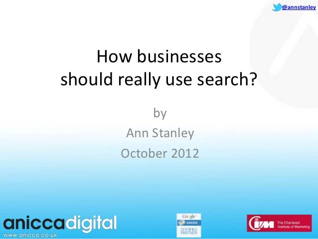 @annstanley    How businessesshould really use search?            by        Ann Stanley       October 2012
