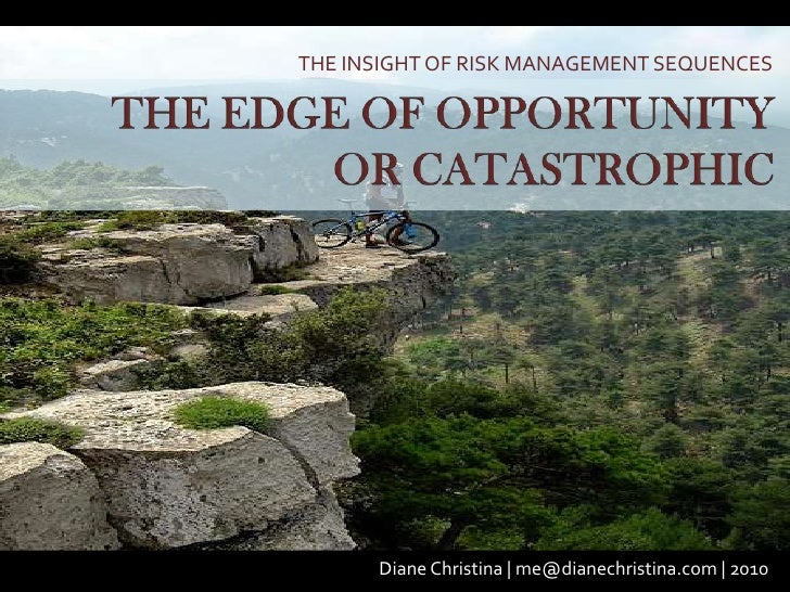 THE INSIGHT OF RISK MANAGEMENT SEQUENCES<br />THE EDGE OF OPPORTUNITY OR CATASTROPHIC<br />Diane Christina | me@dianechris...