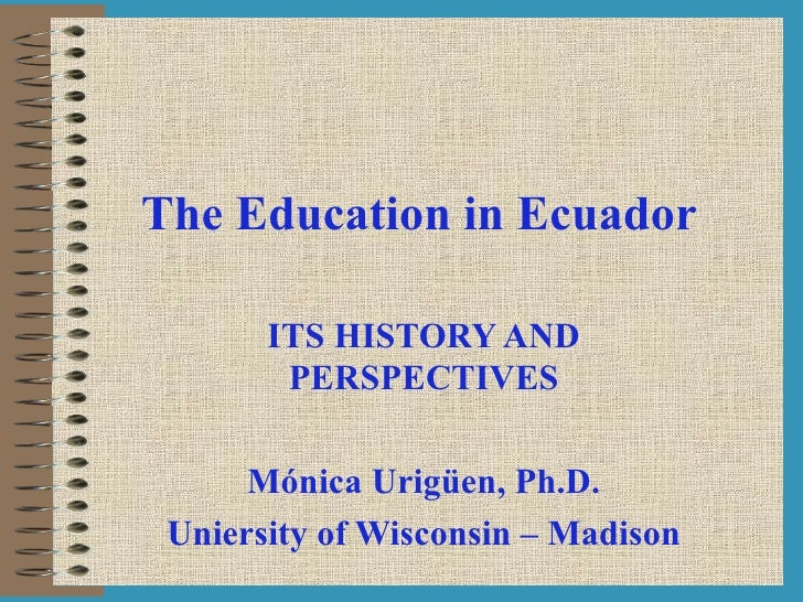 The Education in Ecuador ITS HISTORY AND PERSPECTIVES Mónica Urigüen, Ph.D. Uniersity of Wisconsin – Madison
