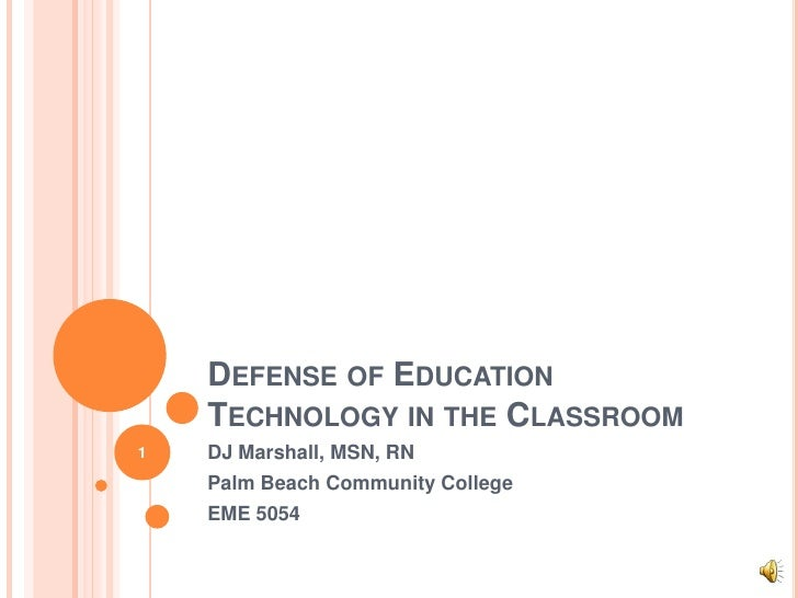 Defense of Education Technology in the Classroom <br />DJ Marshall, MSN, RN<br />Palm Beach Community College<br />EME 505...
