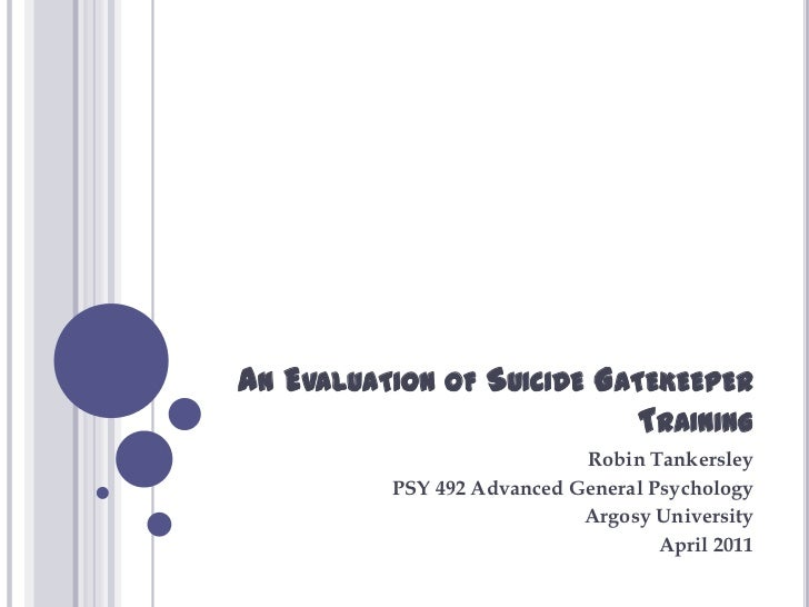 An Evaluation of Suicide Gatekeeper Training<br />Robin Tankersley<br />PSY 492 Advanced General Psychology<br />Argosy Un...