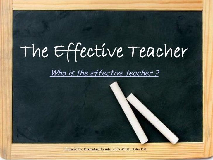 The Effective Teacher   Who is the effective teacher ?       Prepared by: Bernadine Jacinto. 2007-49001. Educ190.