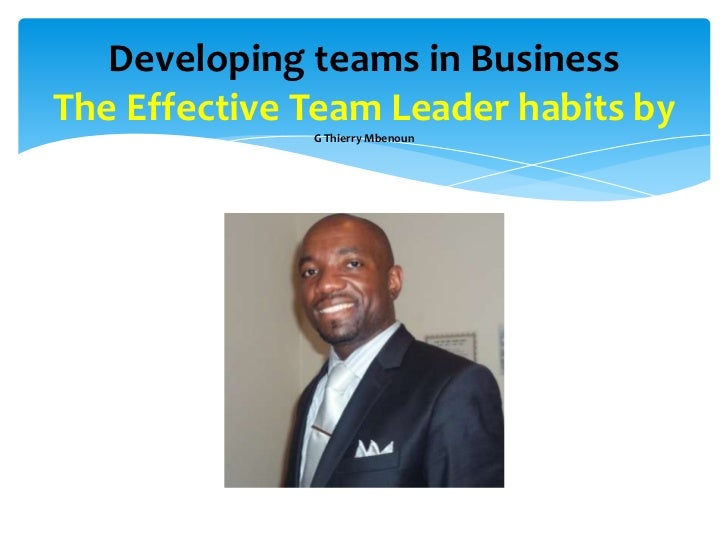 Developing teams in BusinessThe Effective Team Leader habits by              G Thierry Mbenoun