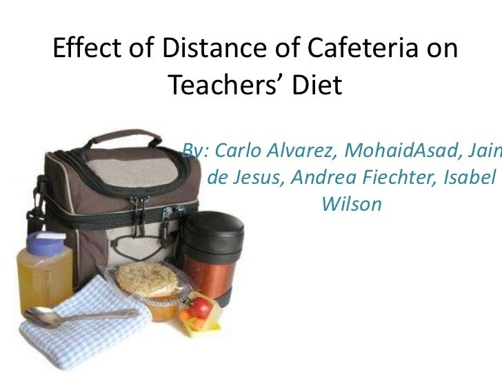 Effect of Distance of Cafeteria on Teachers' Diet<br />By: Carlo Alvarez, MohaidAsad, Jaime de Jesus, Andrea Fiechter, Isa...