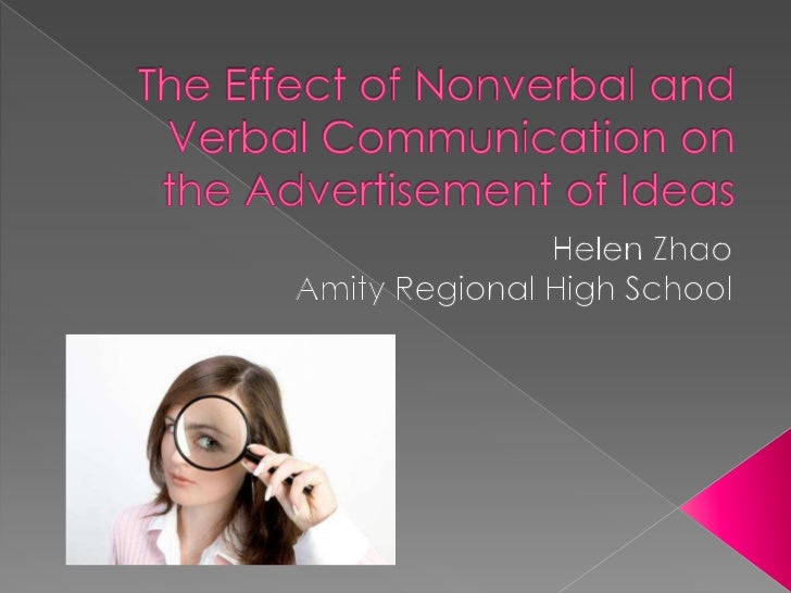 The Effect of Nonverbal and Verbal Communication on the Advertisement of Ideas<br />Helen Zhao<br />Amity Regional High Sc...
