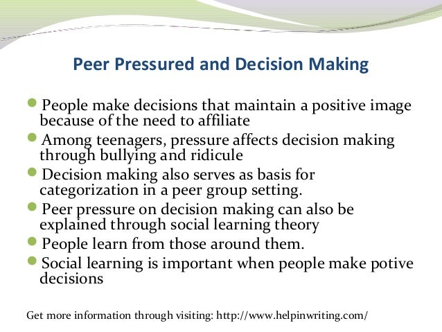 effects of peer pressure on decision making essay Here you will find also different types of samples such as persuasive / argumentative, critical, descriptive, narrative, cause and effect, exploratory, expository, compare and contrast, 5-paragraph, classification, definition and even scholarship / admission essay papers for your application.
