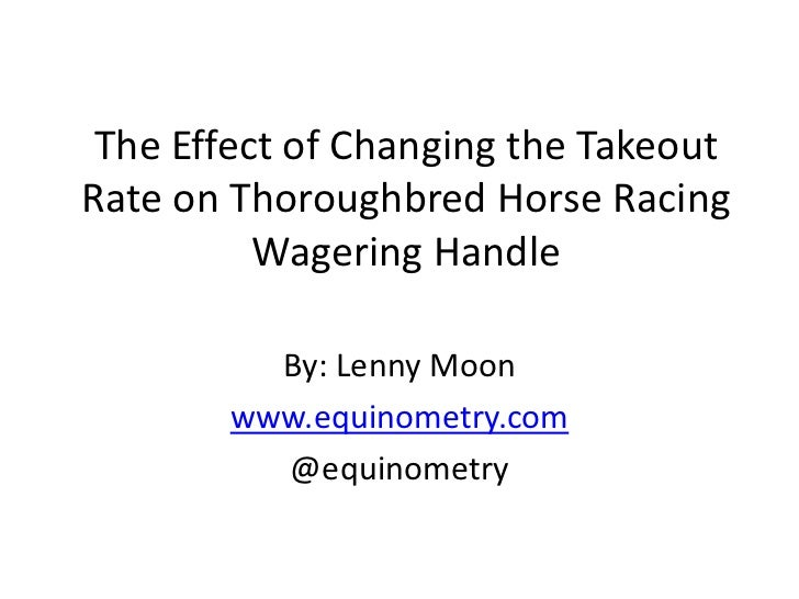 The Effect of Changing the TakeoutRate on Thoroughbred Horse Racing          Wagering Handle          By: Lenny Moon      ...