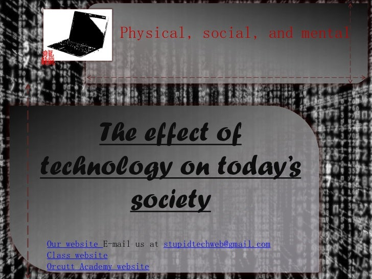the effect of modern day technology From pcs to cell phones, a technology guru explores the top technologies that  have revolutionized the  but the side effects could be disastrous and unknown.