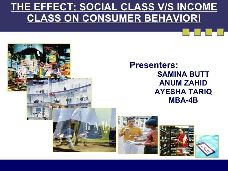 THE EFFECT; SOCIAL CLASS V/S INCOME CLASS ON CONSUMER BEHAVIOR! <ul><li>Presenters: </li></ul><ul><ul><li>SAMINA BUTT </li...