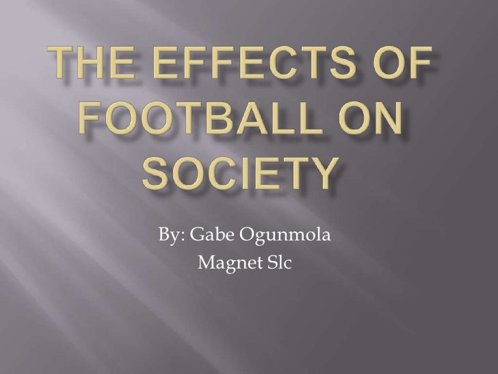 The Effects of Football on society<br />By: Gabe Ogunmola<br />Magnet Slc<br />